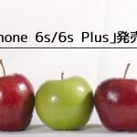 もうすぐ「iPhone 6s/6s Plus」発売されますね
